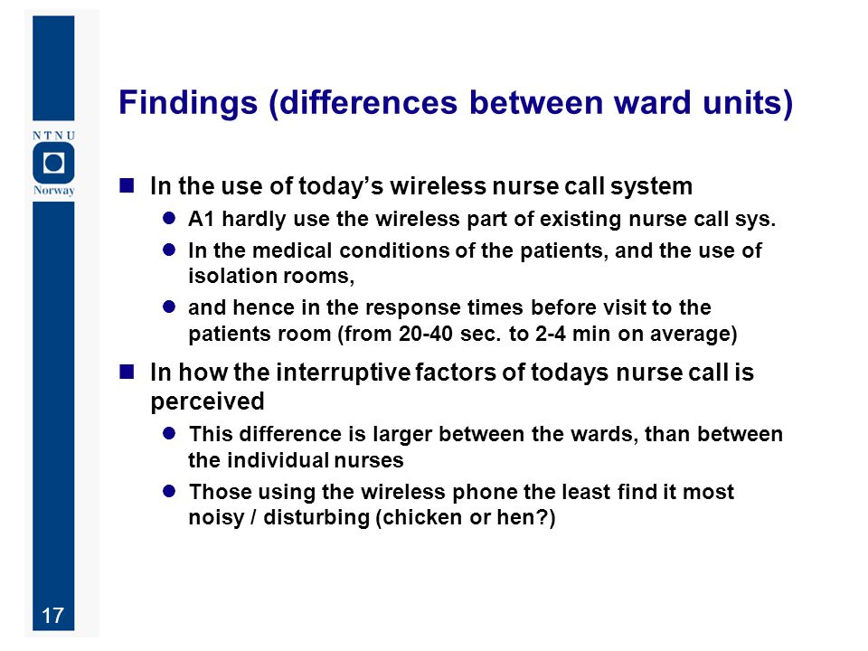 17 Findings (differences between ward units) In the use of today's wireless nurse call system A1 hardly use the wireless part of existing nurse call s