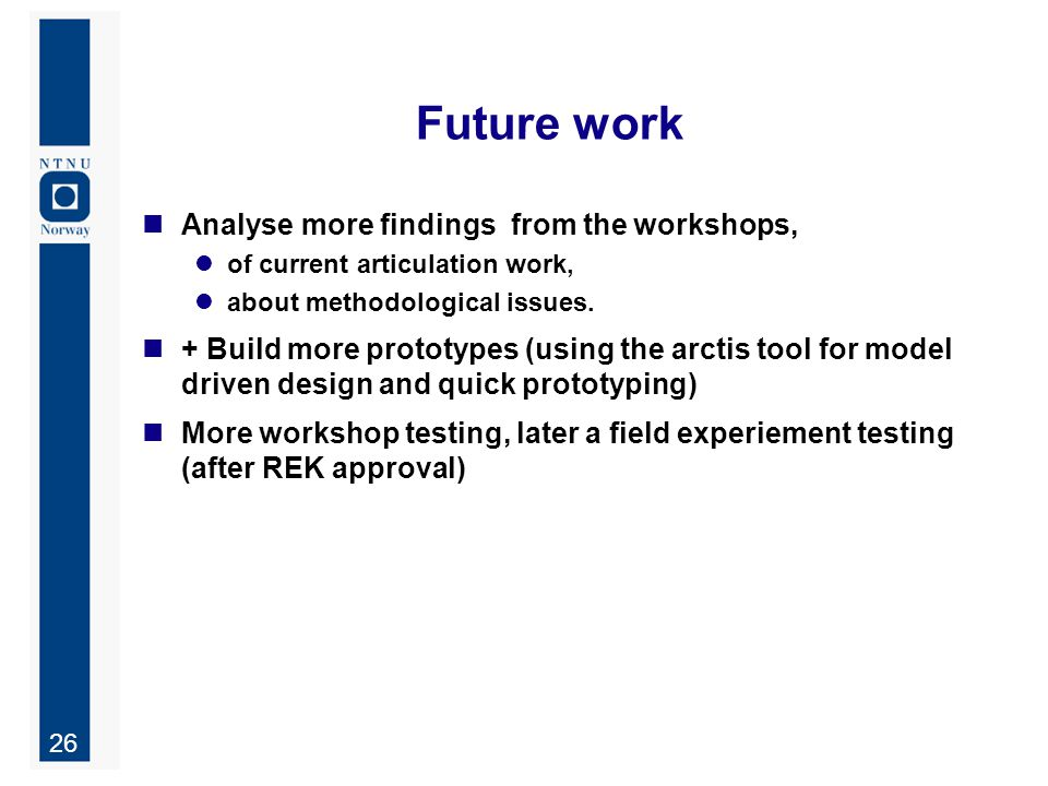26 Future work Analyse more findings from the workshops, of current articulation work, about methodological issues. + Build more prototypes (using the