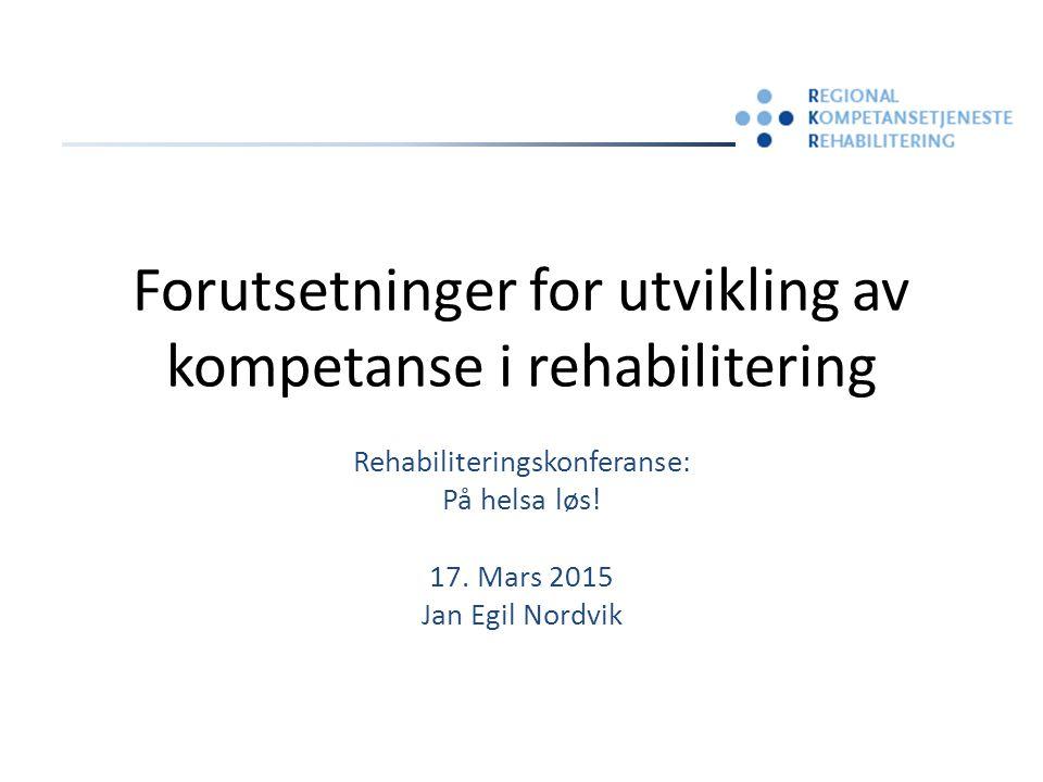 Forutsetninger for utvikling av kompetanse i rehabilitering Rehabiliteringskonferanse: På helsa løs! 17. Mars 2015 Jan Egil Nordvik