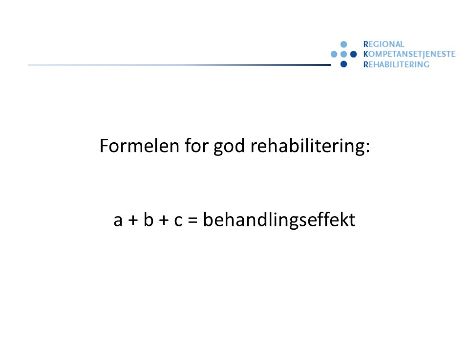 a + b + c = behandlingseffekt Formelen for god rehabilitering: