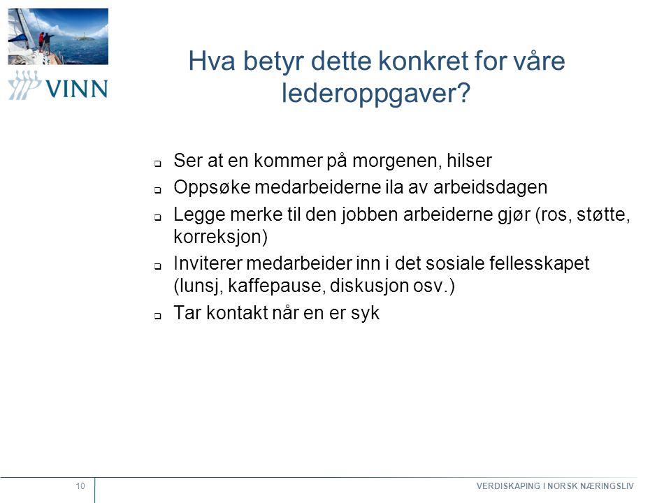 VERDISKAPING I NORSK NÆRINGSLIV 10 Hva betyr dette konkret for våre lederoppgaver?  Ser at en kommer på morgenen, hilser  Oppsøke medarbeiderne ila