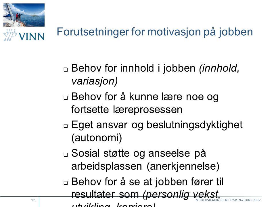 VERDISKAPING I NORSK NÆRINGSLIV 12 Forutsetninger for motivasjon på jobben  Behov for innhold i jobben (innhold, variasjon)  Behov for å kunne lære