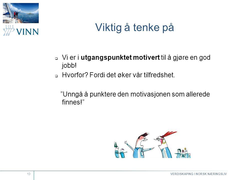 VERDISKAPING I NORSK NÆRINGSLIV 13 Viktig å tenke på  Vi er i utgangspunktet motivert til å gjøre en god jobb!  Hvorfor? Fordi det øker vår tilfreds