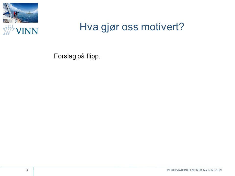 VERDISKAPING I NORSK NÆRINGSLIV 4 Hva gjør oss motivert? Forslag på flipp: