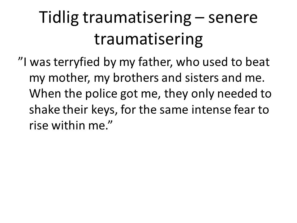 "Tidlig traumatisering – senere traumatisering ""I was terryfied by my father, who used to beat my mother, my brothers and sisters and me. When the poli"