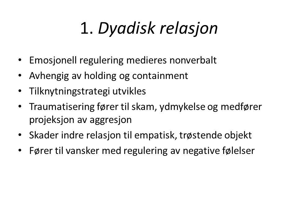 1. Dyadisk relasjon Emosjonell regulering medieres nonverbalt Avhengig av holding og containment Tilknytningstrategi utvikles Traumatisering fører til