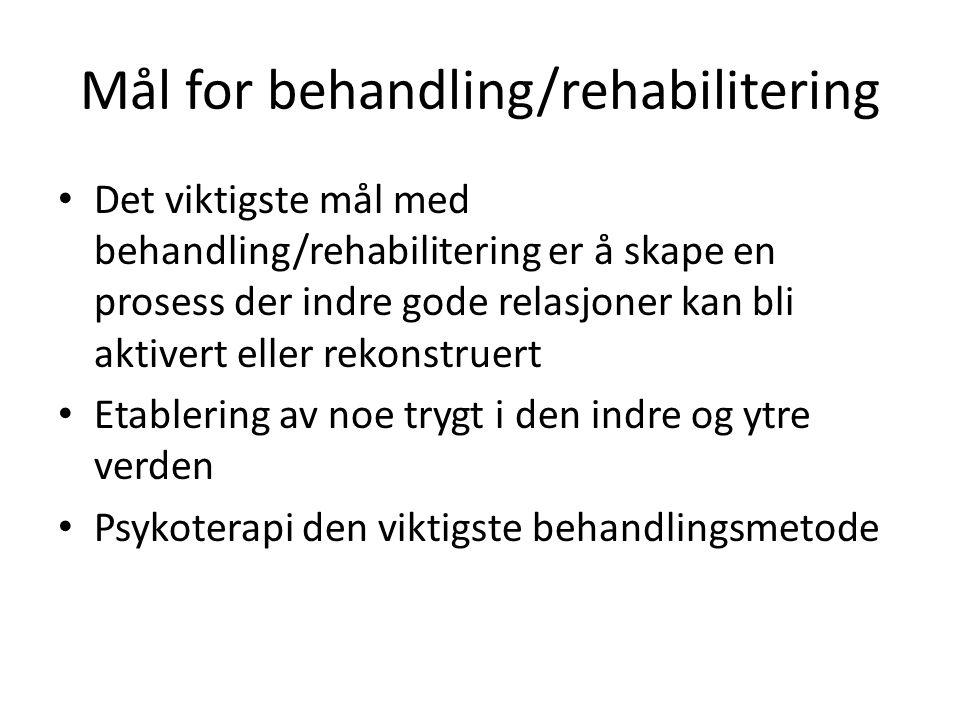 Mål for behandling/rehabilitering Det viktigste mål med behandling/rehabilitering er å skape en prosess der indre gode relasjoner kan bli aktivert eller rekonstruert Etablering av noe trygt i den indre og ytre verden Psykoterapi den viktigste behandlingsmetode