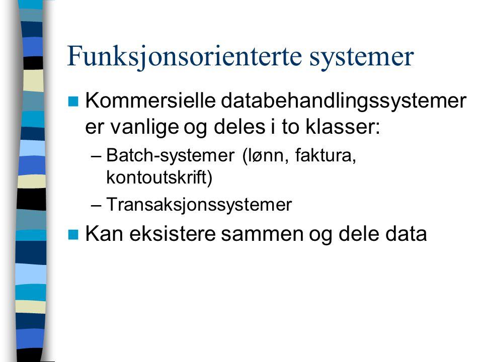Funksjonsorienterte systemer Kommersielle databehandlingssystemer er vanlige og deles i to klasser: –Batch-systemer (lønn, faktura, kontoutskrift) –Transaksjonssystemer Kan eksistere sammen og dele data