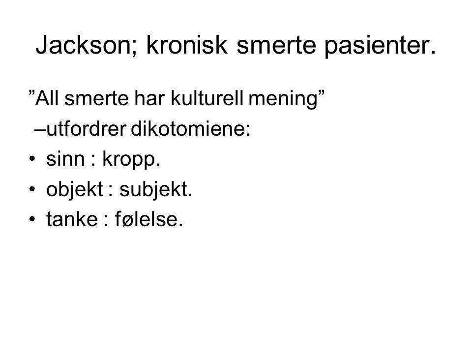 """Jackson; kronisk smerte pasienter. """"All smerte har kulturell mening"""" –utfordrer dikotomiene: sinn : kropp. objekt : subjekt. tanke : følelse."""