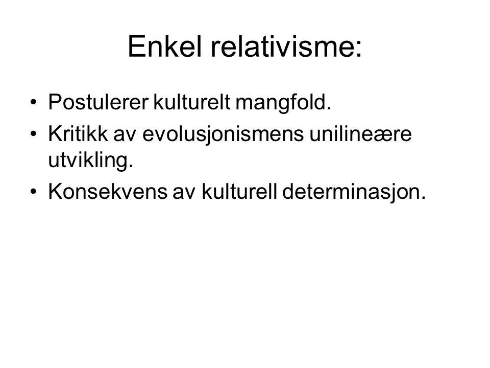 Enkel relativisme: Postulerer kulturelt mangfold. Kritikk av evolusjonismens unilineære utvikling. Konsekvens av kulturell determinasjon.