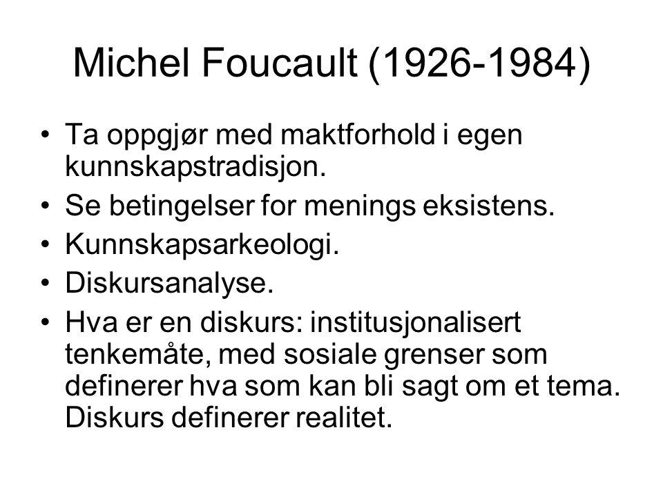 Michel Foucault (1926-1984) Ta oppgjør med maktforhold i egen kunnskapstradisjon. Se betingelser for menings eksistens. Kunnskapsarkeologi. Diskursana