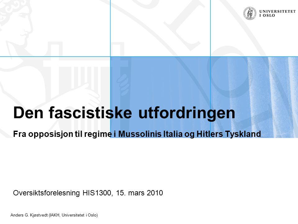 Anders G. Kjøstvedt (IAKH, Universitetet i Oslo) Den fascistiske utfordringen Fra opposisjon til regime i Mussolinis Italia og Hitlers Tyskland Oversi