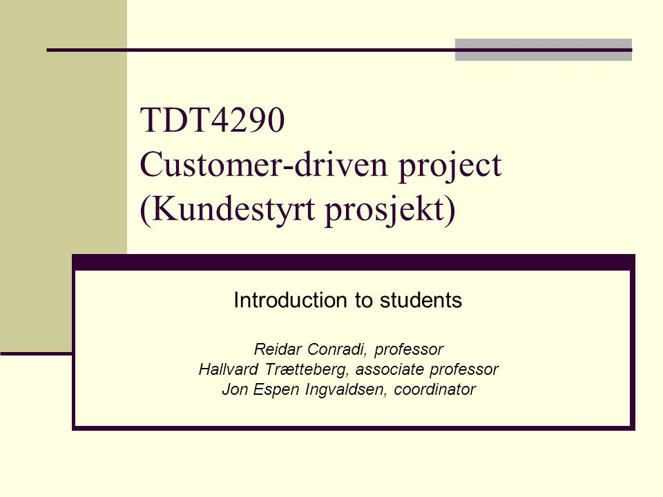 TDT4290 Customer-driven project (Kundestyrt prosjekt) Introduction to students Reidar Conradi, professor Hallvard Trætteberg, associate professor Jon Espen Ingvaldsen, coordinator