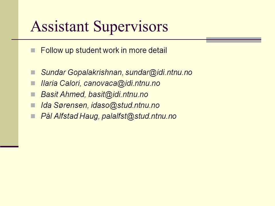 Assistant Supervisors Follow up student work in more detail Sundar Gopalakrishnan, sundar@idi.ntnu.no Ilaria Calori, canovaca@idi.ntnu.no Basit Ahmed, basit@idi.ntnu.no Ida Sørensen, idaso@stud.ntnu.no Pål Alfstad Haug, palalfst@stud.ntnu.no