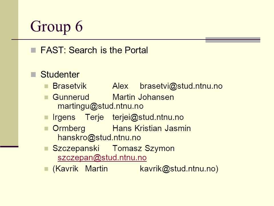 Group 6 FAST: Search is the Portal Studenter BrasetvikAlexbrasetvi@stud.ntnu.no GunnerudMartin Johansen martingu@stud.ntnu.no IrgensTerjeterjei@stud.ntnu.no OrmbergHans Kristian Jasmin hanskro@stud.ntnu.no SzczepanskiTomasz Szymon szczepan@stud.ntnu.no szczepan@stud.ntnu.no (KavrikMartinkavrik@stud.ntnu.no)