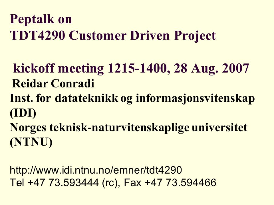 Peptalk on TDT4290 Customer Driven Project kickoff meeting 1215-1400, 28 Aug. 2007 Reidar Conradi Inst. for datateknikk og informasjonsvitenskap (IDI)