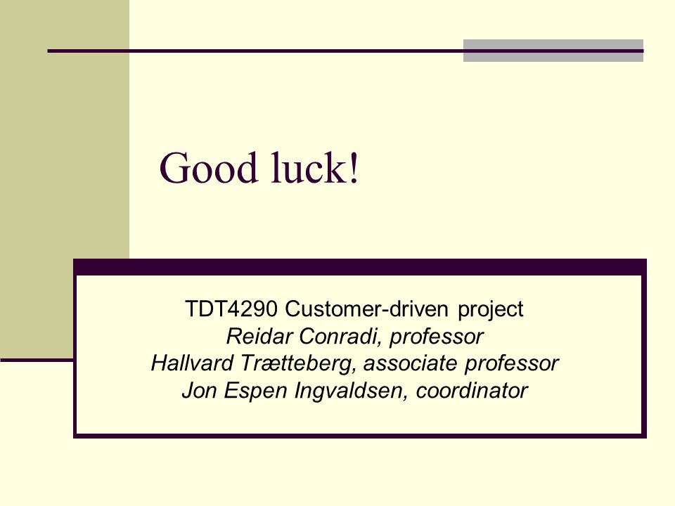 Good luck! TDT4290 Customer-driven project Reidar Conradi, professor Hallvard Trætteberg, associate professor Jon Espen Ingvaldsen, coordinator
