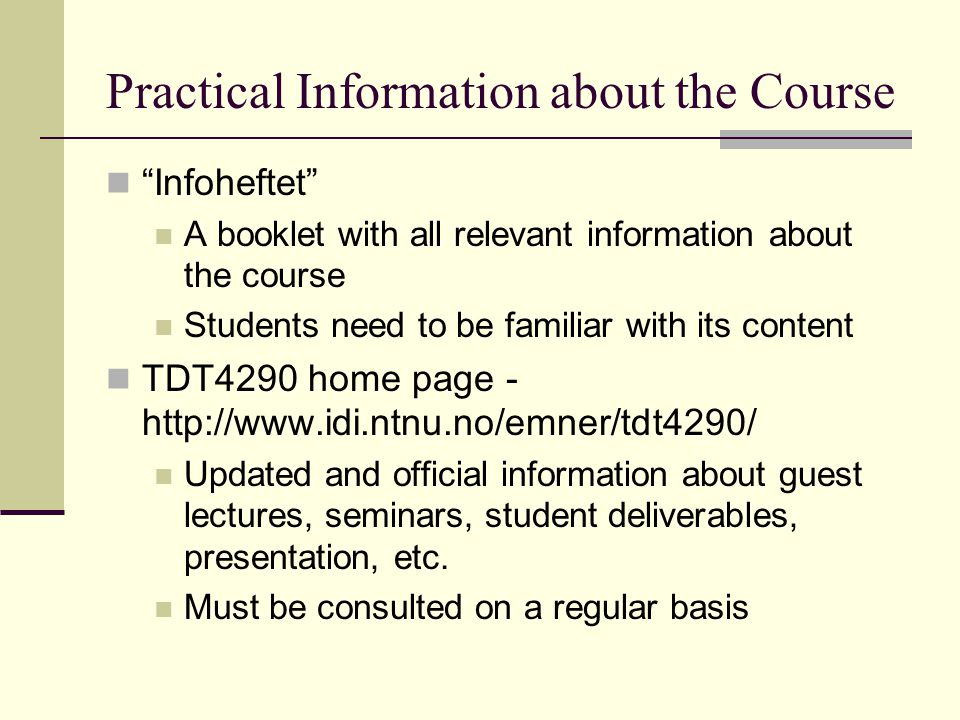 Practical Information about the Course Infoheftet A booklet with all relevant information about the course Students need to be familiar with its content TDT4290 home page - http://www.idi.ntnu.no/emner/tdt4290/ Updated and official information about guest lectures, seminars, student deliverables, presentation, etc.