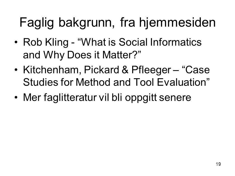 """19 Faglig bakgrunn, fra hjemmesiden Rob Kling - """"What is Social Informatics and Why Does it Matter?"""" Kitchenham, Pickard & Pfleeger – """"Case Studies fo"""