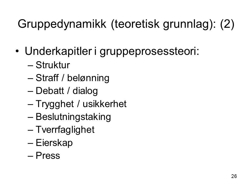 26 Gruppedynamikk (teoretisk grunnlag): (2) Underkapitler i gruppeprosessteori: –Struktur –Straff / belønning –Debatt / dialog –Trygghet / usikkerhet