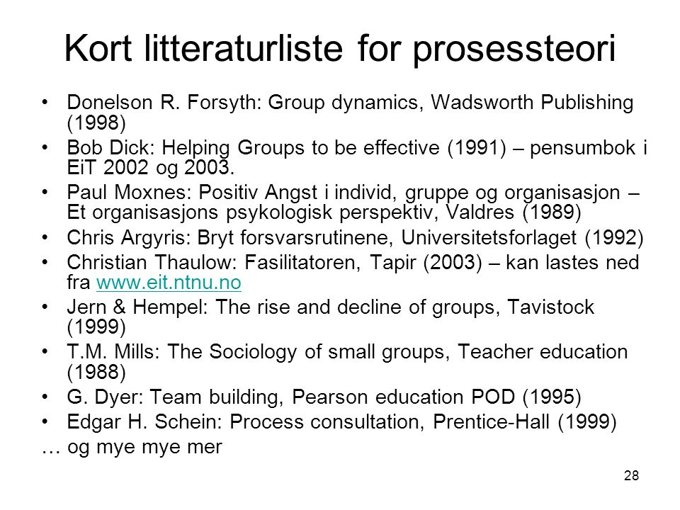 28 Kort litteraturliste for prosessteori Donelson R. Forsyth: Group dynamics, Wadsworth Publishing (1998) Bob Dick: Helping Groups to be effective (19