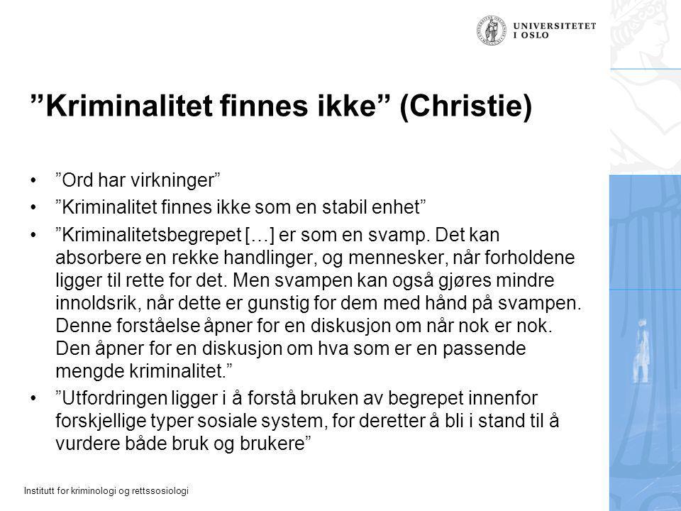 Institutt for kriminologi og rettssosiologi Kriminalitet finnes ikke (Christie) Ord har virkninger Kriminalitet finnes ikke som en stabil enhet Kriminalitetsbegrepet […] er som en svamp.
