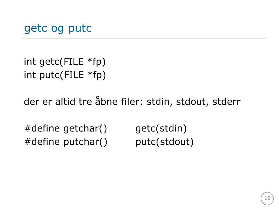 10 getc og putc int getc(FILE *fp) int putc(FILE *fp) der er altid tre åbne filer: stdin, stdout, stderr #define getchar()getc(stdin) #define putchar(