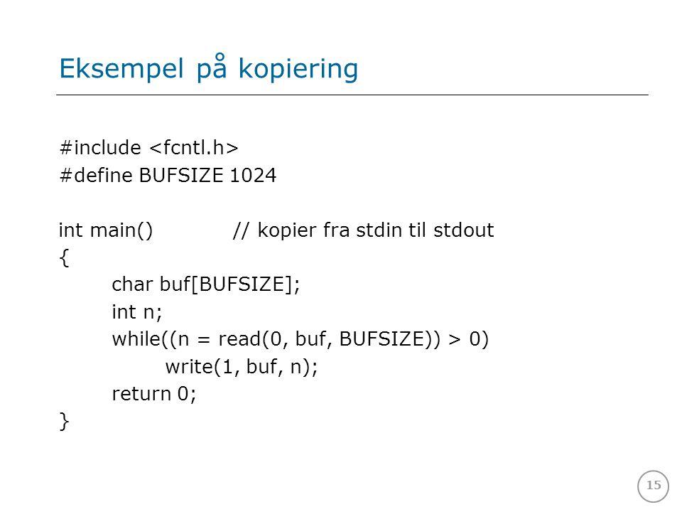 15 Eksempel på kopiering #include #define BUFSIZE 1024 int main() // kopier fra stdin til stdout { char buf[BUFSIZE]; int n; while((n = read(0, buf, B