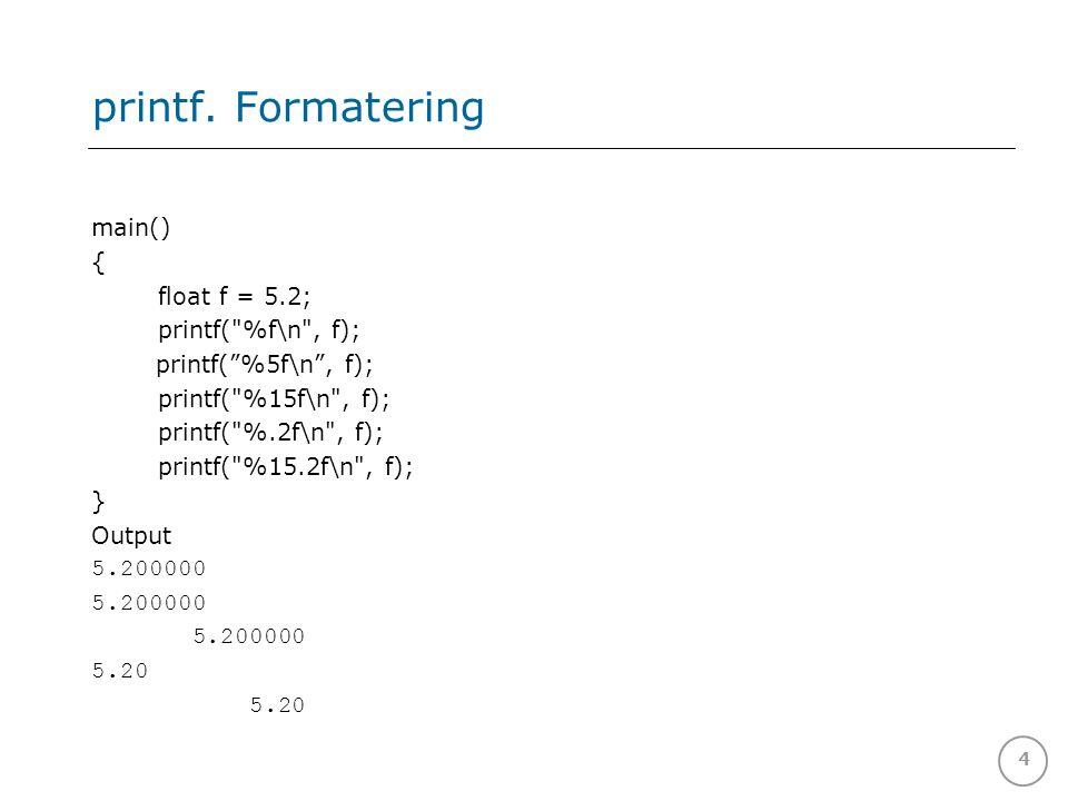 4 printf. Formatering main() { float f = 5.2; printf(