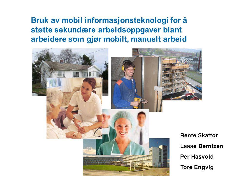 Bruk av mobil informasjonsteknologi for å støtte sekundære arbeidsoppgaver blant arbeidere som gjør mobilt, manuelt arbeid Bente Skattør Lasse Berntzen Per Hasvold Tore Engvig