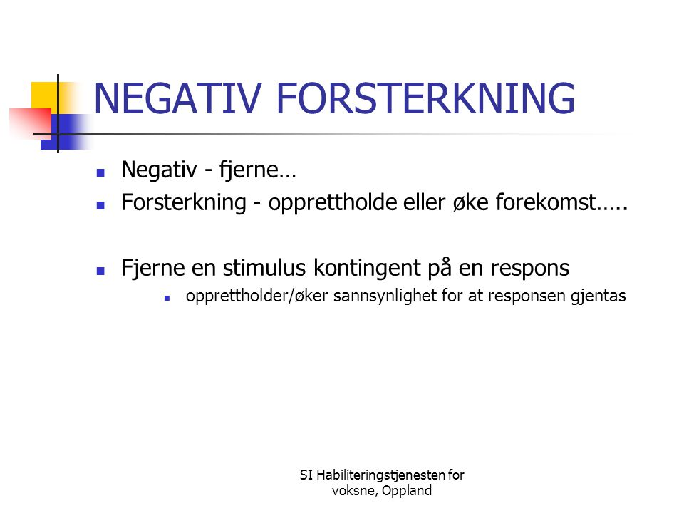 SI Habiliteringstjenesten for voksne, Oppland NEGATIV FORSTERKNING Negativ - fjerne… Forsterkning - opprettholde eller øke forekomst….. Fjerne en stim