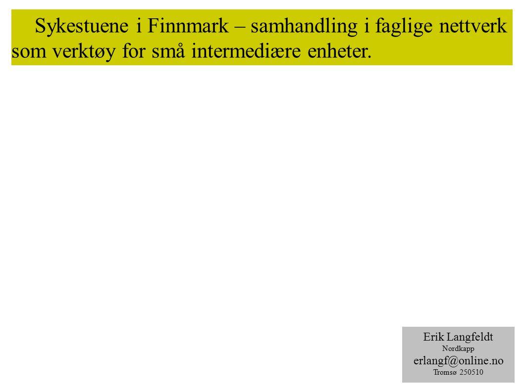 Sykestuene i Finnmark – samhandling i faglige nettverk som verktøy for små intermediære enheter. Erik Langfeldt Nordkapp erlangf@online.no Tromsø 2505
