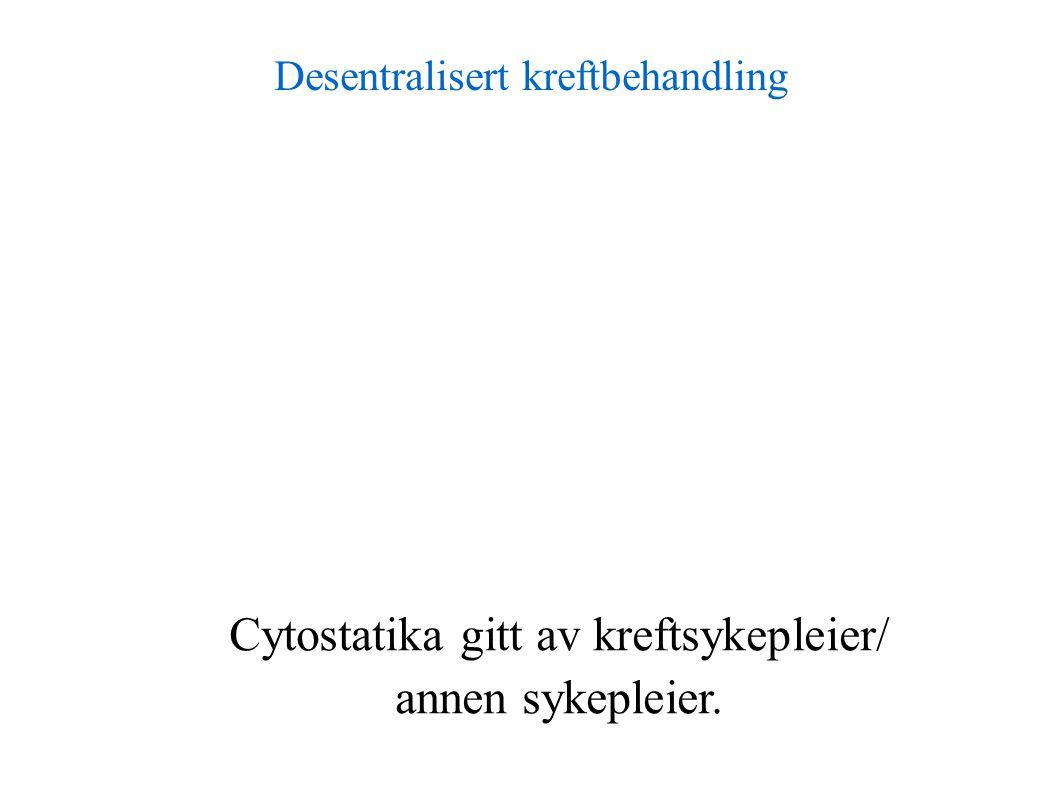 Desentralisert kreftbehandling Cytostatika gitt av kreftsykepleier/ annen sykepleier.