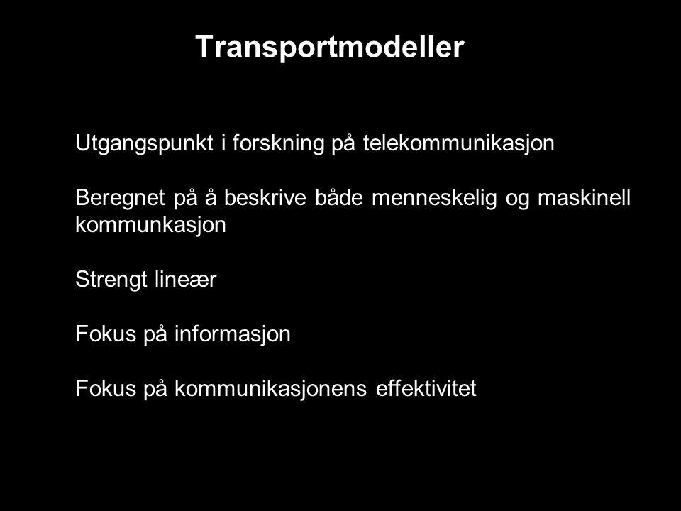 Transportmodeller Utgangspunkt i forskning på telekommunikasjon Beregnet på å beskrive både menneskelig og maskinell kommunkasjon Strengt lineær Fokus på informasjon Fokus på kommunikasjonens effektivitet