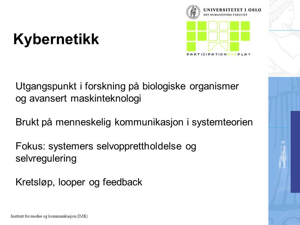 Institutt for medier og kommunikasjon (IMK) Kybernetikk Utgangspunkt i forskning på biologiske organismer og avansert maskinteknologi Brukt på menneskelig kommunikasjon i systemteorien Fokus: systemers selvopprettholdelse og selvregulering Kretsløp, looper og feedback