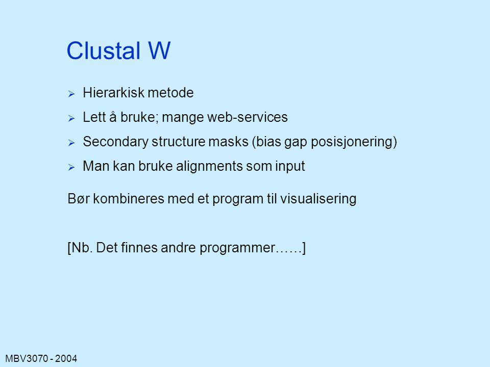 MBV3070 - 2004 Clustal W   Hierarkisk metode   Lett å bruke; mange web-services   Secondary structure masks (bias gap posisjonering)   Man kan bruke alignments som input Bør kombineres med et program til visualisering [Nb.