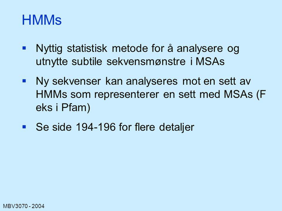 MBV3070 - 2004 HMMs  Nyttig statistisk metode for å analysere og utnytte subtile sekvensmønstre i MSAs  Ny sekvenser kan analyseres mot en sett av HMMs som representerer en sett med MSAs (F eks i Pfam)  Se side 194-196 for flere detaljer