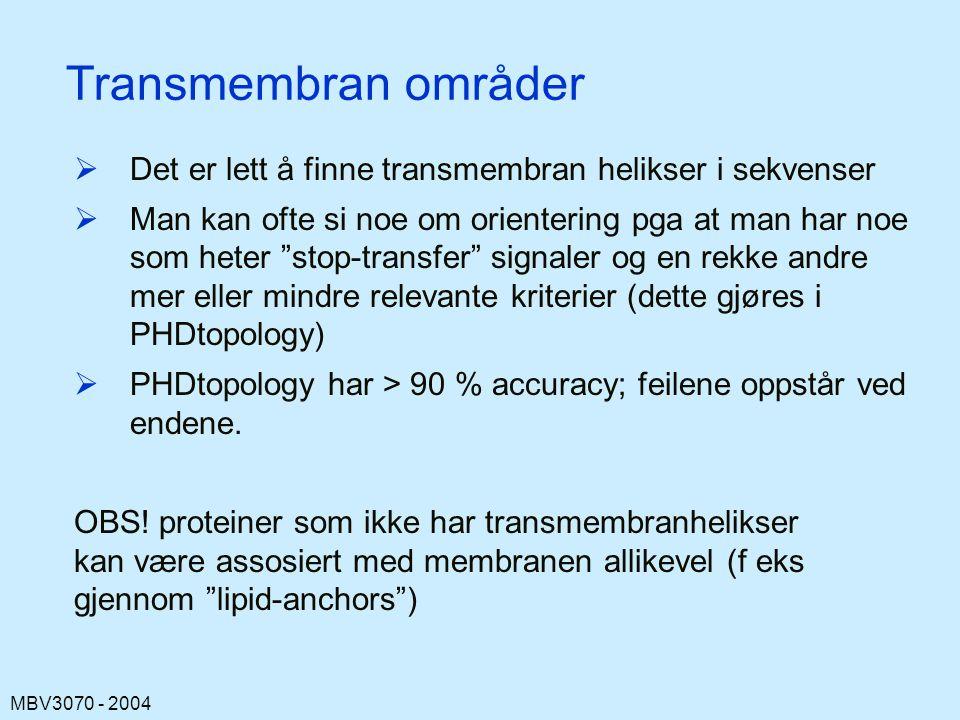 MBV3070 - 2004 Transmembran områder  Det er lett å finne transmembran helikser i sekvenser  Man kan ofte si noe om orientering pga at man har noe som heter stop-transfer signaler og en rekke andre mer eller mindre relevante kriterier (dette gjøres i PHDtopology)  PHDtopology har > 90 % accuracy; feilene oppstår ved endene.