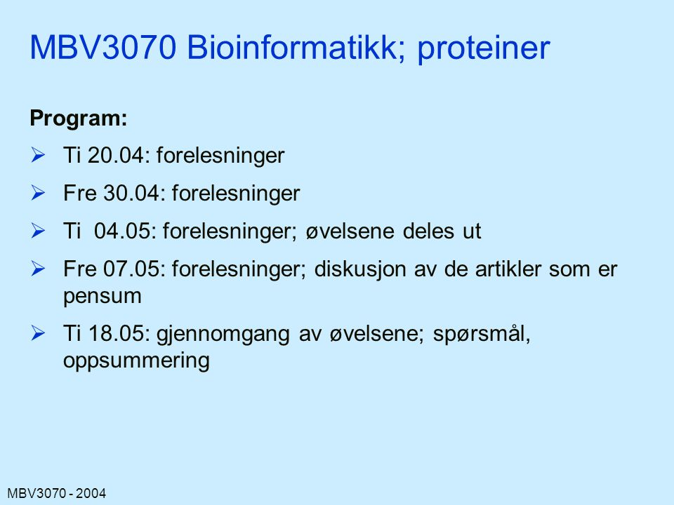 MBV3070 - 2004 Tema  Protein struktur og folding, oversikt (repetisjon)  Strukturbestemmelse av proteiner  Protein struktur databaser (PDB og andre)  Visualisering av strukturer  Sammenligning og kategorisering av av strukturer  Multiple sequence alignments (MSAs)  Databaser av MSAs  Sekvens-basert prediksjon av funksjon, evolusjonær opphav, struktur, fysiske egenskaper  Fold recognition ( threading )  Prediksjon av sekundær og tertiær struktur; bygging av tre-dimensjonale protein modeller  Proteomics, structural genomics  Bruk av proteinkunnskap i annotering av genomer  Avansert protein bioinformatikk (f eks molekylær dynamika, elektrostatika, protein design – stort sett bare eksempler)