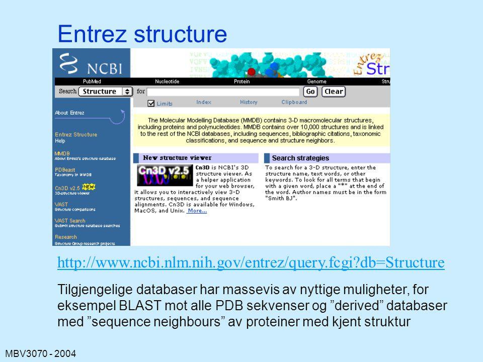 MBV3070 - 2004 Entrez structure http://www.ncbi.nlm.nih.gov/entrez/query.fcgi?db=Structure Tilgjengelige databaser har massevis av nyttige muligheter, for eksempel BLAST mot alle PDB sekvenser og derived databaser med sequence neighbours av proteiner med kjent struktur