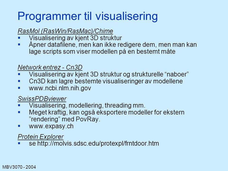 MBV3070 - 2004 Programmer til visualisering RasMol (RasWin/RasMac)/Chime  Visualisering av kjent 3D struktur  Åpner datafilene, men kan ikke redigere dem, men man kan lage scripts som viser modellen på en bestemt måte Network entrez - Cn3D  Visualisering av kjent 3D struktur og strukturelle naboer  Cn3D kan lagre bestemte visualiseringer av modellene  www.ncbi.nlm.nih.gov SwissPDBviewer  Visualisering, modellering, threading mm.