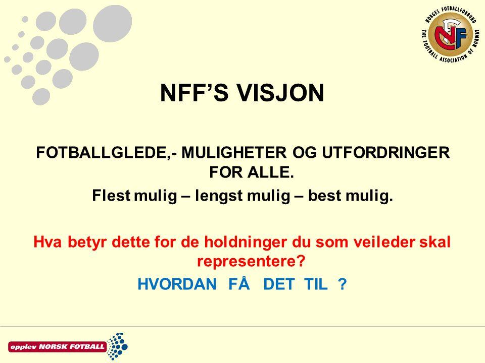 NFF'S VISJON FOTBALLGLEDE,- MULIGHETER OG UTFORDRINGER FOR ALLE. Flest mulig – lengst mulig – best mulig. Hva betyr dette for de holdninger du som vei