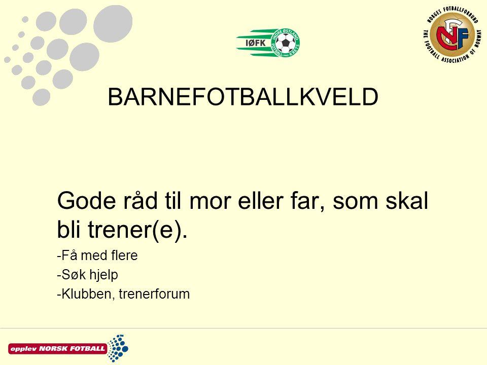 BARNEFOTBALLKVELD Gode råd til mor eller far, som skal bli trener(e). -Få med flere -Søk hjelp -Klubben, trenerforum