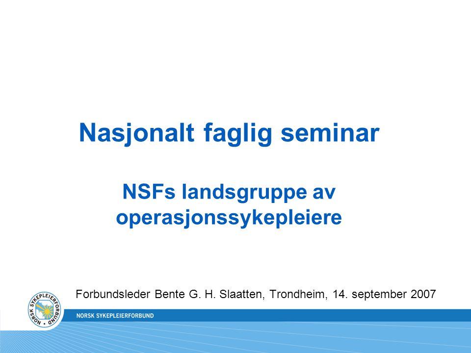 Nasjonalt faglig seminar NSFs landsgruppe av operasjonssykepleiere Forbundsleder Bente G. H. Slaatten, Trondheim, 14. september 2007