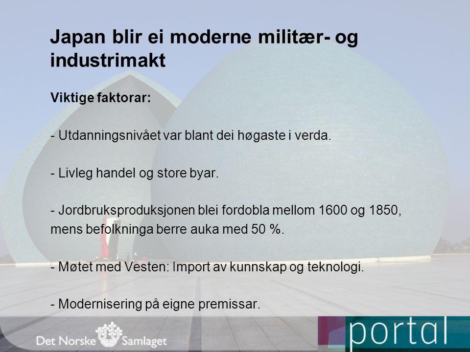 Japan blir ei moderne militær- og industrimakt Viktige faktorar: - Utdanningsnivået var blant dei høgaste i verda. - Livleg handel og store byar. - Jo