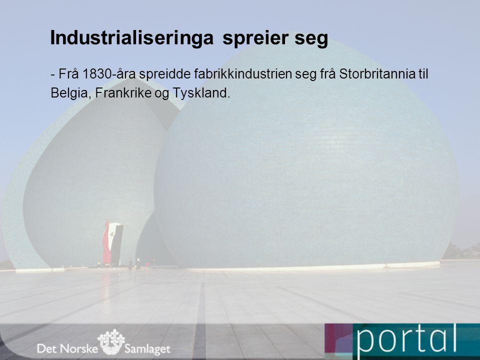 Industrialiseringa spreier seg - Frå 1830-åra spreidde fabrikkindustrien seg frå Storbritannia til Belgia, Frankrike og Tyskland.