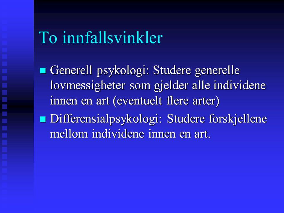 To innfallsvinkler Generell psykologi: Studere generelle lovmessigheter som gjelder alle individene innen en art (eventuelt flere arter) Generell psyk