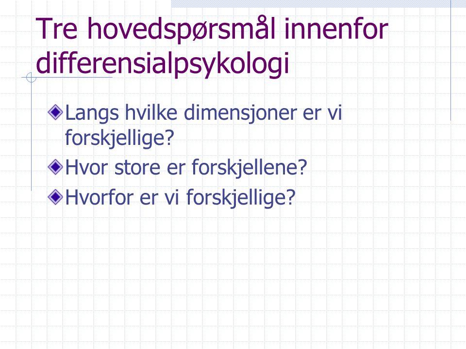 Tre hovedspørsmål innenfor differensialpsykologi Langs hvilke dimensjoner er vi forskjellige? Hvor store er forskjellene? Hvorfor er vi forskjellige?