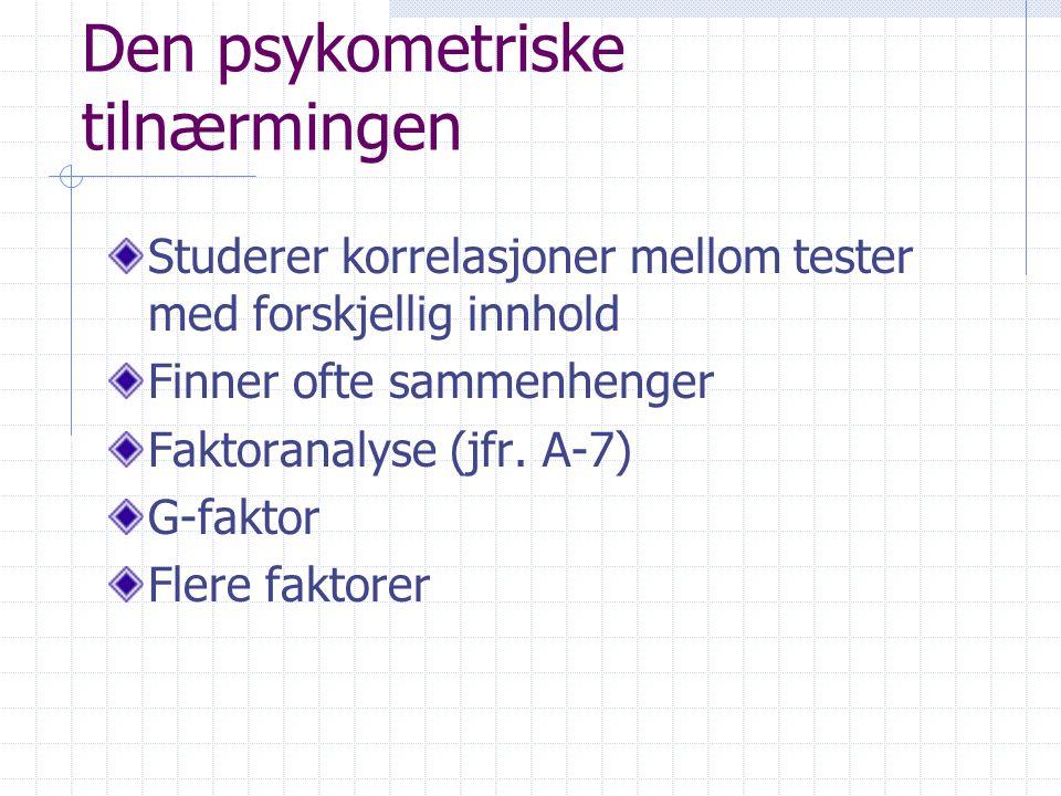 Den psykometriske tilnærmingen Studerer korrelasjoner mellom tester med forskjellig innhold Finner ofte sammenhenger Faktoranalyse (jfr. A-7) G-faktor