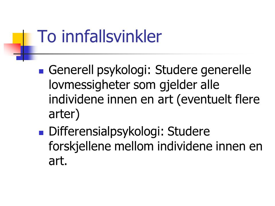 To innfallsvinkler Generell psykologi: Studere generelle lovmessigheter som gjelder alle individene innen en art (eventuelt flere arter) Differensialpsykologi: Studere forskjellene mellom individene innen en art.